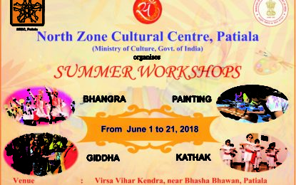 North Zone Cultural Centre, Patiala (Ministry of Culture, Govt. of India) going to organise Summer Workshops of Bhangra, Gidha, Painting and Kathak Dance from June 1 to 21, 2018 at Virsa Vihar Kender, Patiala.